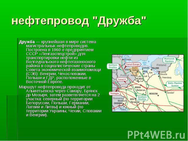Дружба— крупнейшая в мире система магистральных нефтепроводов. Построена в 1960-е предприятием СССР «Ленгазспецстрой» для транспортировки нефти из Волгоуральского нефтегазоносного района в социалистические страны Совета экономической взаимопом…