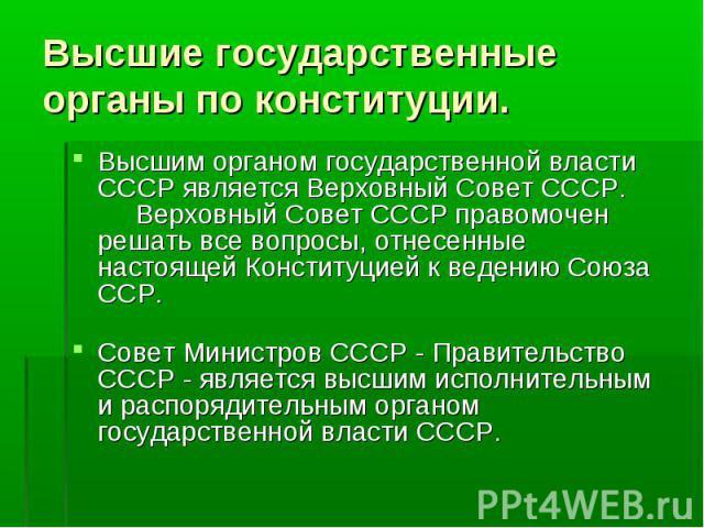 Высшим органом государственной власти СССР является Верховный Совет СССР. Верховный Совет СССР правомочен решать все вопросы, отнесенные настоящей Конституцией к ведению Союза ССР. Высшим органом государственной власти …