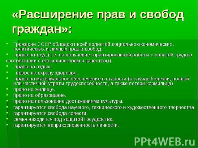 Граждане СССР обладают всей полнотой социально-экономических, политических и личных прав и свобод. Граждане СССР обладают всей полнотой социально-экономических, политических и личных прав и свобод. право на труд (т.е. на получение гарантированной ра…