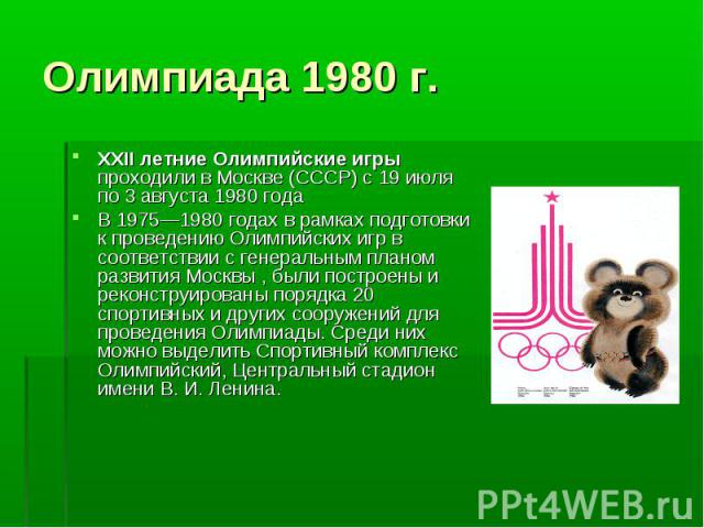XXII летние Олимпийские игры проходили в Москве (СССР) с 19 июля по 3 августа 1980 года XXII летние Олимпийские игры проходили в Москве (СССР) с 19 июля по 3 августа 1980 года В 1975—1980 годах в рамках подготовки к проведению Олимпийских игр в соот…