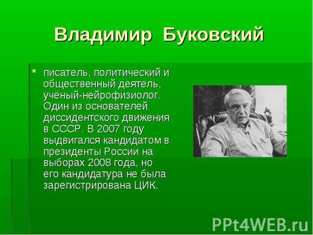 писатель, политический и общественный деятель, учёный-нейрофизиолог. Один из основателей диссидентского движения в СССР. В 2007 году выдвигался кандидатом в президенты России на выборах 2008 года, но его кандидатура не была зарегистрирована ЦИК. пис…