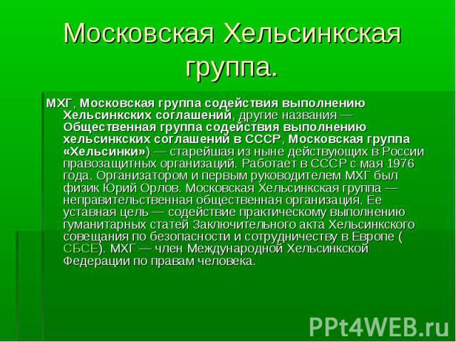 МХГ, Московская группа содействия выполнению Хельсинкских соглашений, другие названия — Общественная группа содействия выполнению хельсинкских соглашений в СССР, Московская группа «Хельсинки») — старейшая из ныне действующих в России правозащитных о…