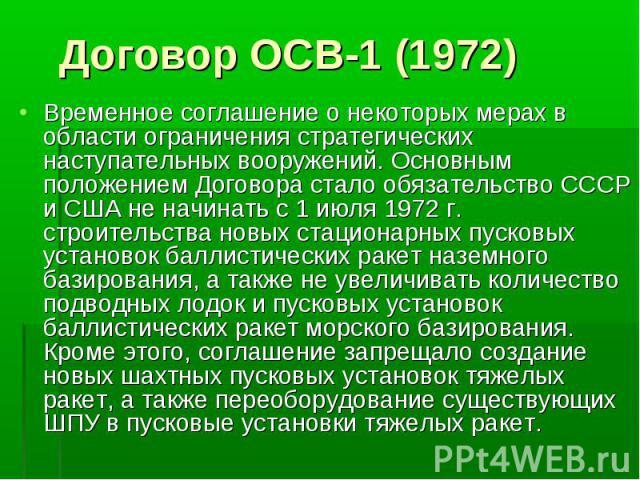 Временное соглашение о некоторых мерах в области ограничения стратегических наступательных вооружений. Основным положением Договора стало обязательство СССР и США не начинать с 1 июля 1972 г. строительства новых стационарных пусковых установок балли…