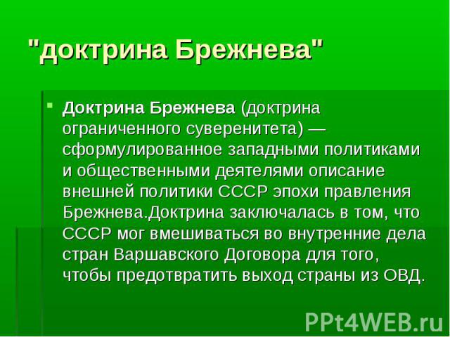 Доктрина Брежнева (доктрина ограниченного суверенитета)— сформулированное западными политиками и общественными деятелями описание внешней политики СССР эпохи правления Брежнева.Доктрина заключалась в том, что СССР мог вмешиваться во внутренние…