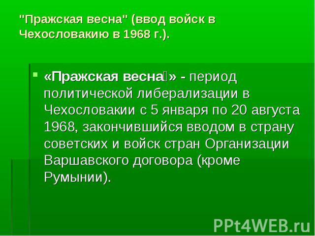 «Пражская весна » - период политической либерализации в Чехословакии с 5 января по 20 августа 1968, закончившийся вводом в страну советских и войск стран Организации Варшавского договора (кроме Румынии). «Пражская весна » - период политической либер…