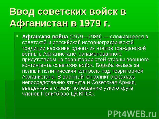 Афганская война (1979—1989)— сложившееся в советской и российской историографической традиции название одного из этапов гражданской войны в Афганистане, ознаменованного присутствием на территории этой страны военного контингента советских войс…