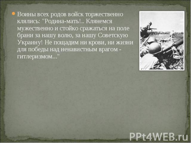 """Воины всех родов войск торжественно клялись: """"Родина-мать!.. Клянемся мужественно и стойко сражаться на поле брани за нашу волю, за нашу Советскую Украину! Не пощадим ни крови, ни жизни для победы над ненавистным врагом - гитлеризмом..."""" В…"""