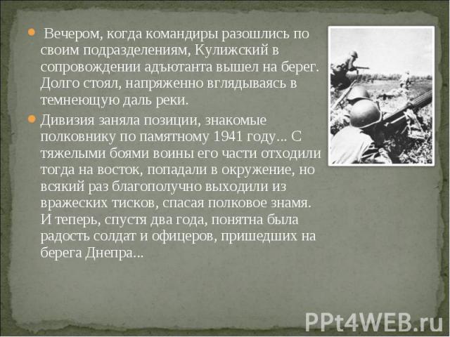 Вечером, когда командиры разошлись по своим подразделениям, Кулижский в сопровождении адъютанта вышел на берег. Долго стоял, напряженно вглядываясь в темнеющую даль реки. Вечером, когда командиры разошлись по своим подразделениям, Кулижский в сопров…
