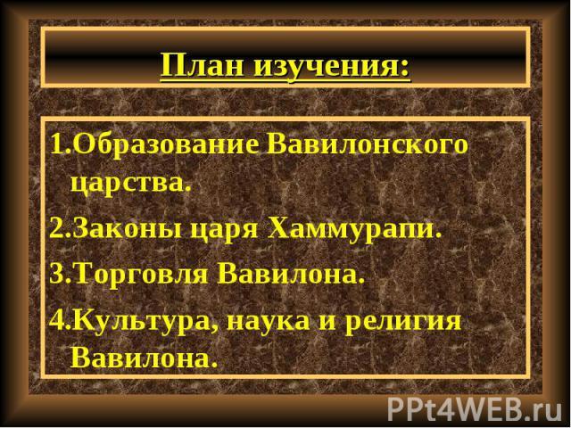 1.Образование Вавилонского царства. 1.Образование Вавилонского царства. 2.Законы царя Хаммурапи. 3.Торговля Вавилона. 4.Культура, наука и религия Вавилона.