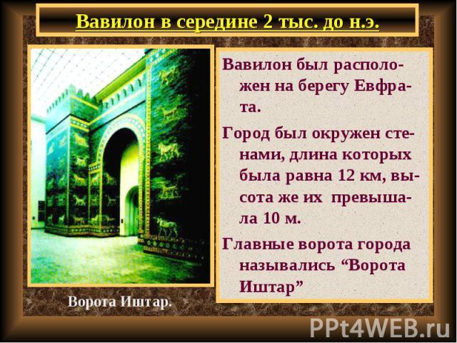 """Вавилон был располо-жен на берегу Евфра-та. Вавилон был располо-жен на берегу Евфра-та. Город был окружен сте-нами, длина которых была равна 12 км, вы-сота же их превыша-ла 10 м. Главные ворота города назывались """"Ворота Иштар"""""""
