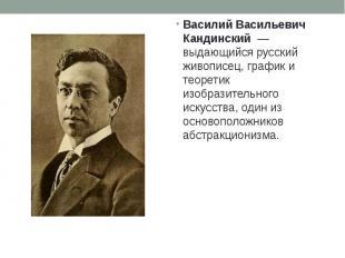 Василий Васильевич Кандинский— выдающийся русский живописец, график
