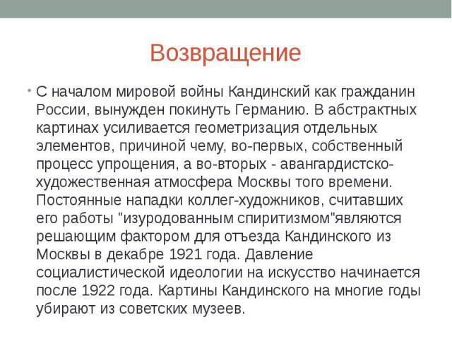 Возвращение С началом мировой войны Кандинский как гражданин России, вынужден покинуть Германию. В абстрактных картинах усиливается геометризация отдельных элементов, причиной чему, во-первых, собственный процесс упрощения, а во-вторых - авангардист…