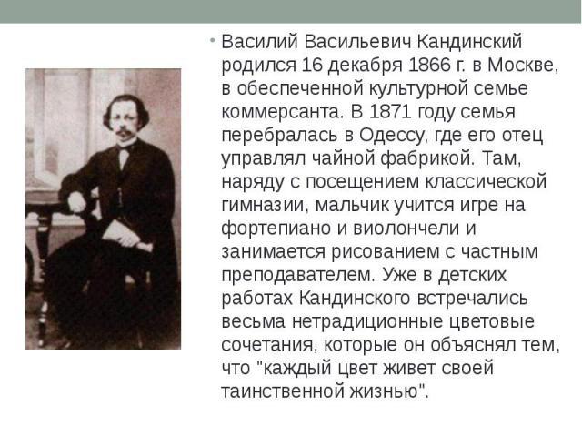 Василий Васильевич Кандинский родился 16 декабря 1866 г. в Москве, в обеспеченной культурной семье коммерсанта. В 1871 году семья перебралась в Одессу, где его отец управлял чайной фабрикой. Там, наряду с посещением классической гимназии, мальчик уч…