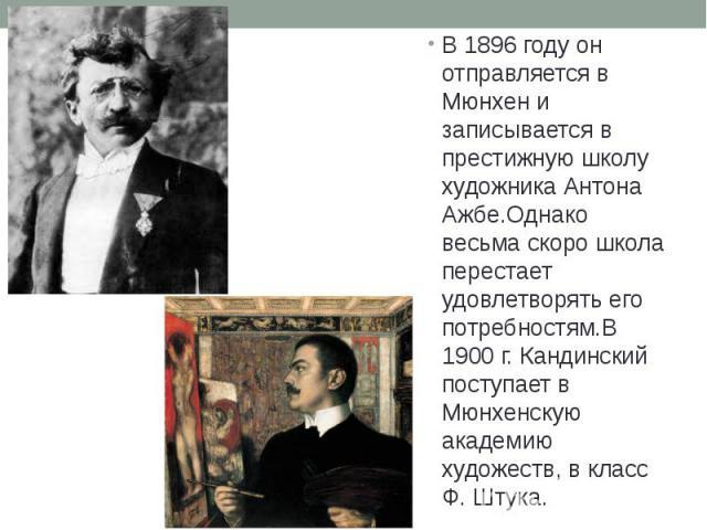 В 1896 году он отправляется в Мюнхен и записывается в престижную школу художника Антона Ажбе.Однако весьма скоро школа перестает удовлетворять его потребностям.В 1900 г. Кандинский поступает в Мюнхенскую академию художеств, в класс Ф. Штука. В 1896 …