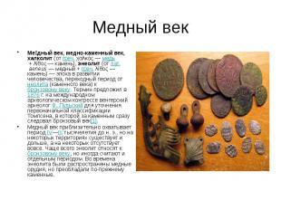 Медный век Ме дный век, медно-каменный век, халколит(отгреч.χα