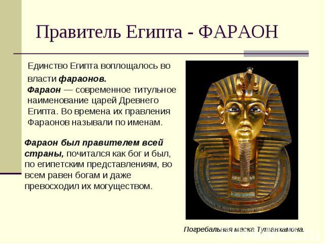 Единство Египта воплощалось во Единство Египта воплощалось во власти фараонов. Фараон— современное титульное наименование царей Древнего Египта. Во времена их правления Фараонов называли по именам.