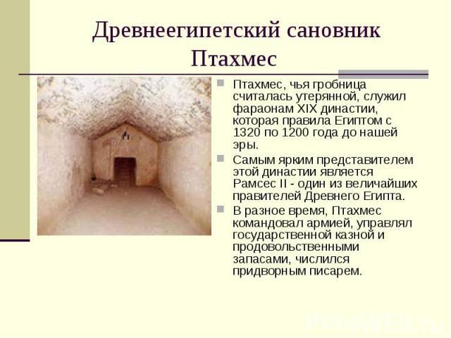 Птахмес, чья гробница считалась утерянной, служил фараонам XIX династии, которая правила Египтом с 1320 по 1200 года до нашей эры. Птахмес, чья гробница считалась утерянной, служил фараонам XIX династии, которая правила Египтом с 1320 по 1200 года д…
