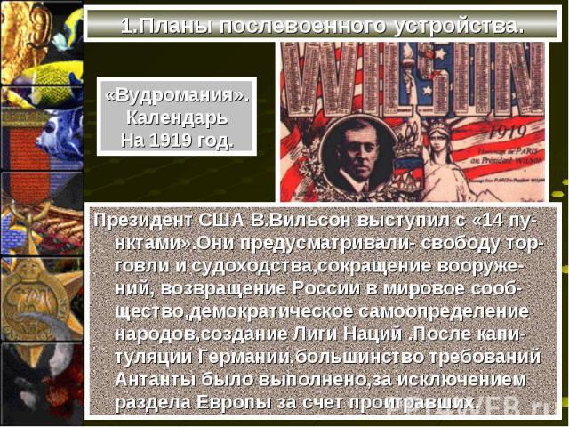 Президент США В.Вильсон выступил с «14 пу-нктами».Они предусматривали- свободу тор-говли и судоходства,сокращение вооруже-ний, возвращение России в мировое сооб-щество,демократическое самоопределение народов,создание Лиги Наций .После капи-туляции Г…