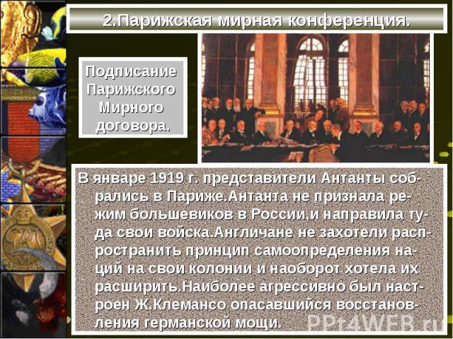 В январе 1919 г. представители Антанты соб-рались в Париже.Антанта не признала ре-жим большевиков в России,и направила ту-да свои войска.Англичане не захотели расп-ространить принцип самоопределения на-ций на свои колонии и наоборот хотела их расшир…