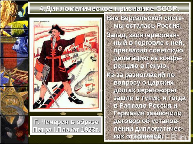 Вне Версальской систе-мы осталась Россия. Вне Версальской систе-мы осталась Россия. Запад, заинтересован-ный в торговле с ней, пригласил советскую делегацию на конфе-ренцию в Геную . Из-за разногласий по вопросу о царских долгах переговоры зашли в т…