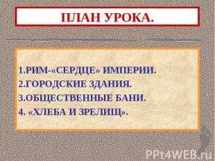 1.РИМ-«СЕРДЦЕ» ИМПЕРИИ. 2.ГОРОДСКИЕ ЗДАНИЯ. 3.ОБЩЕСТВЕННЫЕ БАНИ. 4. «ХЛЕБА И ЗРЕ