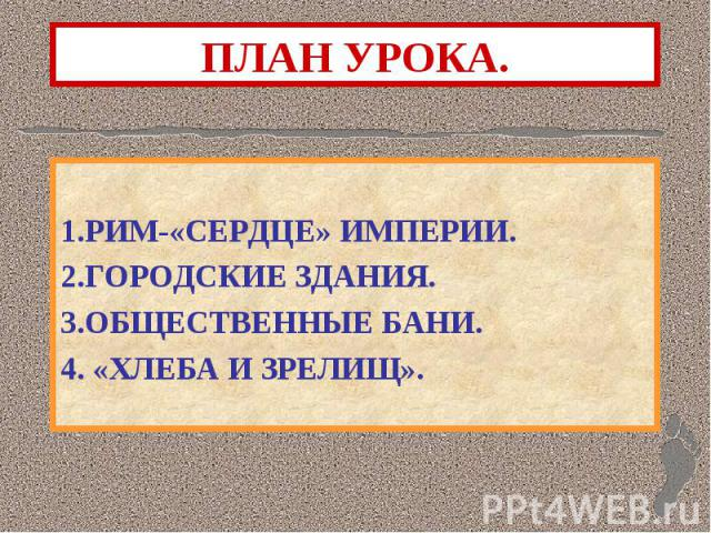 1.РИМ-«СЕРДЦЕ» ИМПЕРИИ. 2.ГОРОДСКИЕ ЗДАНИЯ. 3.ОБЩЕСТВЕННЫЕ БАНИ. 4. «ХЛЕБА И ЗРЕЛИЩ».