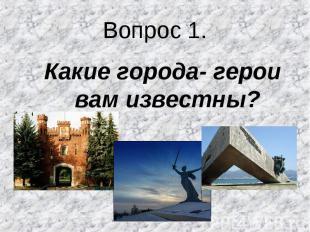 Какие города- герои вам известны? Какие города- герои вам известны?