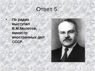 По радио выступал В.М.Молотов, министр иностранных дел СССР. По радио выступал В