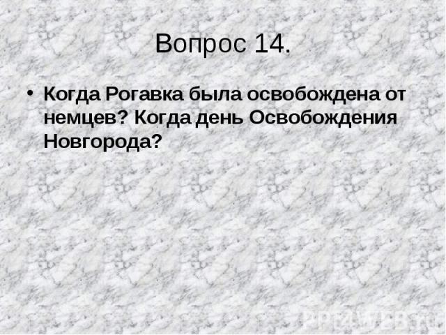 Когда Рогавка была освобождена от немцев? Когда день Освобождения Новгорода? Когда Рогавка была освобождена от немцев? Когда день Освобождения Новгорода?