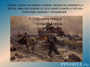 Говоря о роли географии в войне, нельзя не упомянуть о флоте, ведь все моряки по