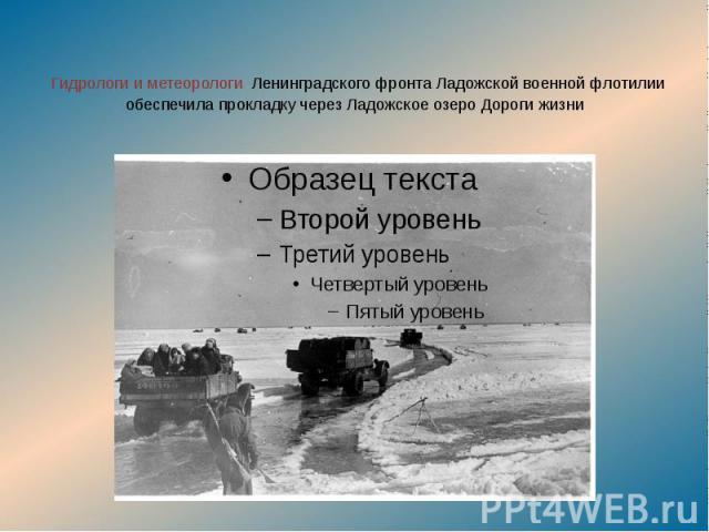 Гидрологи и метеорологи Ленинградского фронта Ладожской военной флотилии обеспечила прокладку через Ладожское озеро Дороги жизни