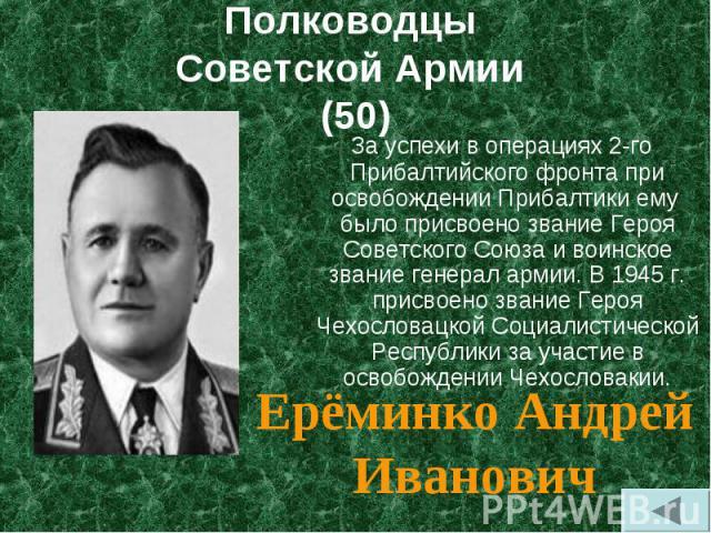 За успехи в операциях 2-го Прибалтийского фронта при освобождении Прибалтики ему было присвоено звание Героя Советского Союза и воинское звание генерал армии. В 1945 г. присвоено звание Героя Чехословацкой Социалистической Республики за участ…