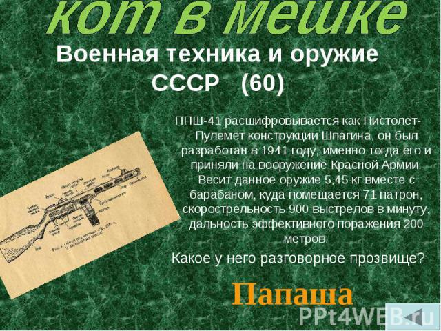 ППШ-41 расшифровывается как Пистолет-Пулемет конструкции Шпагина, он был разработан в 1941 году, именно тогда его и приняли на вооружение Красной Армии. Весит данное оружие 5,45 кг вместе с барабаном, куда помещается 71 патрон, скорострельность 900 …