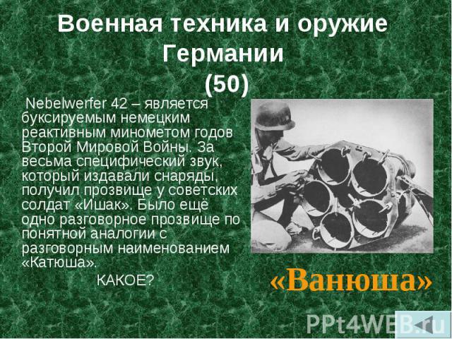 Nebelwerfer 42 – является буксируемым немецким реактивным минометом годов Второй Мировой Войны. За весьма специфический звук, который издавали снаряды, получил прозвище у советских солдат «Ишак». Было ещё одно разговорное прозвище по понятной аналог…