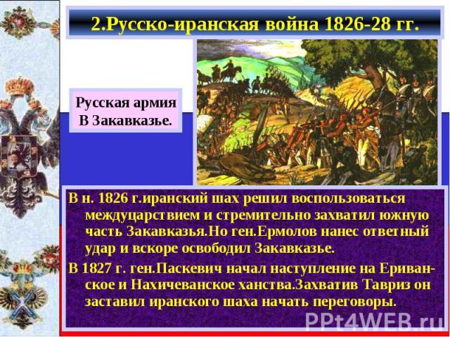 В н. 1826 г.иранский шах решил воспользоваться междуцарствием и стремительно захватил южную часть Закавказья.Но ген.Ермолов нанес ответный удар и вскоре освободил Закавказье. В н. 1826 г.иранский шах решил воспользоваться междуцарствием и стремитель…