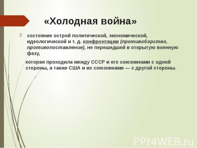 «Холодная война» состояние острой политической, экономической, идеологической и т. д. конфронтации (противоборство, противопоставление), не перешедшей в открытую военную фазу, которая проходила между СССР и его союзниками с одной стороны, а также СШ…