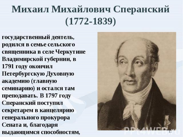государственный деятель, родился в семье сельского священника в селе Черкутине Владимирской губернии, в 1791 году окончил Петербургскую Духовную академию (главную семинарию) и остался там преподавать. В 1797 году Сперанский поступил секретарем в кан…