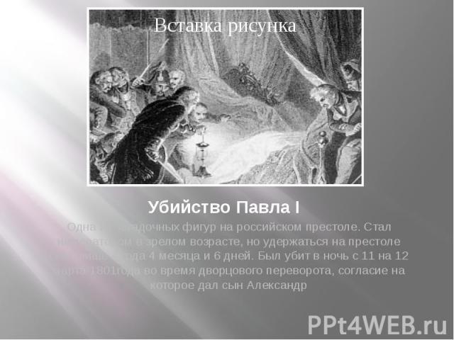 Убийство Павла I Одна из загадочных фигур на российском престоле. Стал императором в зрелом возрасте, но удержаться на престоле смог лишь 4 года 4 месяца и 6 дней. Был убит в ночь с 11 на 12 марта 1801года во время дворцового переворота, согласие на…