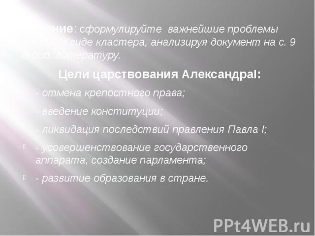 Задание: сформулируйте важнейшие проблемы России в виде кластера, анализируя документ на с. 9 и доп. литературу. Задание: сформулируйте важнейшие проблемы России в виде кластера, анализируя документ на с. 9 и доп. литературу. Цели царствования Алекс…