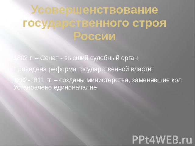 Усовершенствование государственного строя России 1802 г. – Сенат - высший судебный орган Проведена реформа государственной власти: 1802-1811 гг. – созданы министерства, заменявшие кол Установлено единоначалие