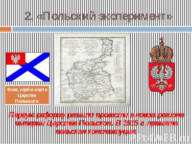 2. «Польский эксперимент» Первую реформу решили провести в новом регионе империи Царстве Польском. В 1815 г. принята польская конституция.