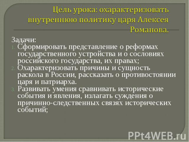Задачи: Задачи: Сформировать представление о реформах государственного устройства и о сословиях российского государства, их правах; Охарактеризовать причины и сущность раскола в России, рассказать о противостоянии царя и патриарха. Развивать умения …
