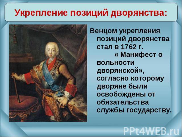 Венцом укрепления позиций дворянства стал в 1762 г. « Манифест о вольности дворянской», согласно которому дворяне были освобождены от обязательства службы государству. Венцом укрепления позиций дворянства стал в 1762 г. « Манифест о вольности дворян…
