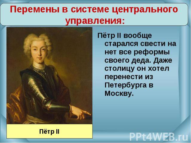 Пётр II вообще старался свести на нет все реформы своего деда. Даже столицу он хотел перенести из Петербурга в Москву. Пётр II вообще старался свести на нет все реформы своего деда. Даже столицу он хотел перенести из Петербурга в Москву.