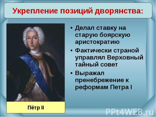 Делал ставку на старую боярскую аристократию Делал ставку на старую боярскую аристократию Фактически страной управлял Верховный тайный совет Выражал пренебрежение к реформам Петра I
