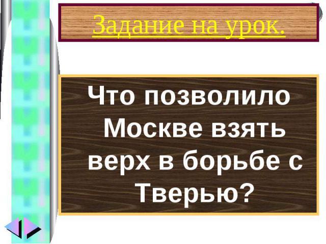 Что позволило Москве взять верх в борьбе с Тверью? Что позволило Москве взять верх в борьбе с Тверью?
