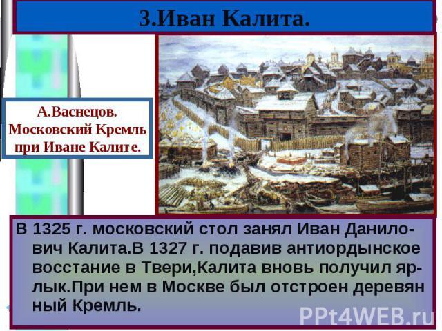 В 1325 г. московский стол занял Иван Данило-вич Калита.В 1327 г. подавив антиордынское восстание в Твери,Калита вновь получил яр-лык.При нем в Москве был отстроен деревян ный Кремль. В 1325 г. московский стол занял Иван Данило-вич Калита.В 1327 г. п…