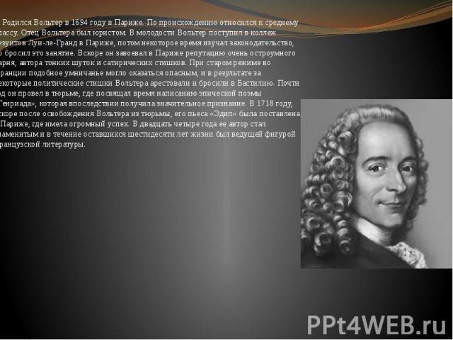 Родился Вольтер в 1694 году в Париже. По происхождению относился к среднему классу. Отец Вольтера был юристом. В молодости Вольтер поступил в коллеж иезуитов Луи-ле-Гранд в Париже, потом некоторое время изучал законодательство, но бросил это занятие…