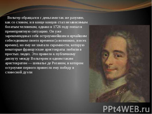 Вольтер обращался с деньгами так же разумно, как со словом, и в конце концов стал независимым богатым человеком, однако в 1726 году попал в пренеприятную ситуацию. Он уже зарекомендовал себя остроумнейшим и ярчайшим собеседником своего времени (а во…