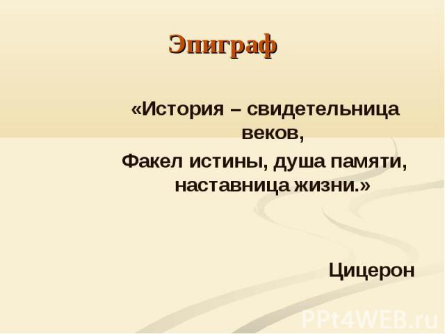 «История – свидетельница веков, «История – свидетельница веков, Факел истины, душа памяти, наставница жизни.»